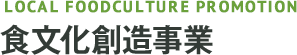 LOCAL FOODCULTURE PROMOTION 食文化創造事業